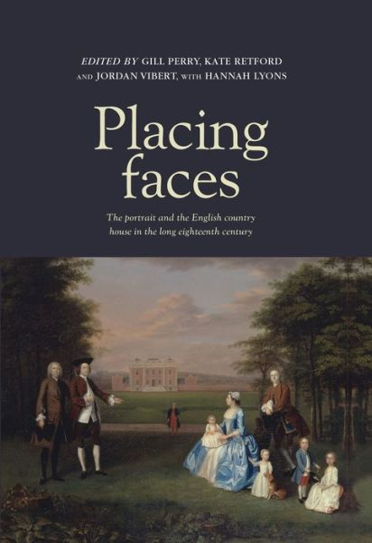 'Placing Faces. The portrait and the English country house in the long eighteenth century', edited by Gill Perry, Kate Retford and Jordan Vibert, with Hannah Lyons. Manchester University Press, Nov 2013
